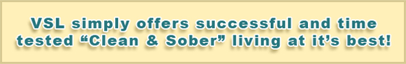 "VSL simply offers successful and time tested ""clean and sober"" living at it's best"